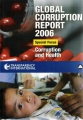 Global Corruption Report 2006. Corruption and Health